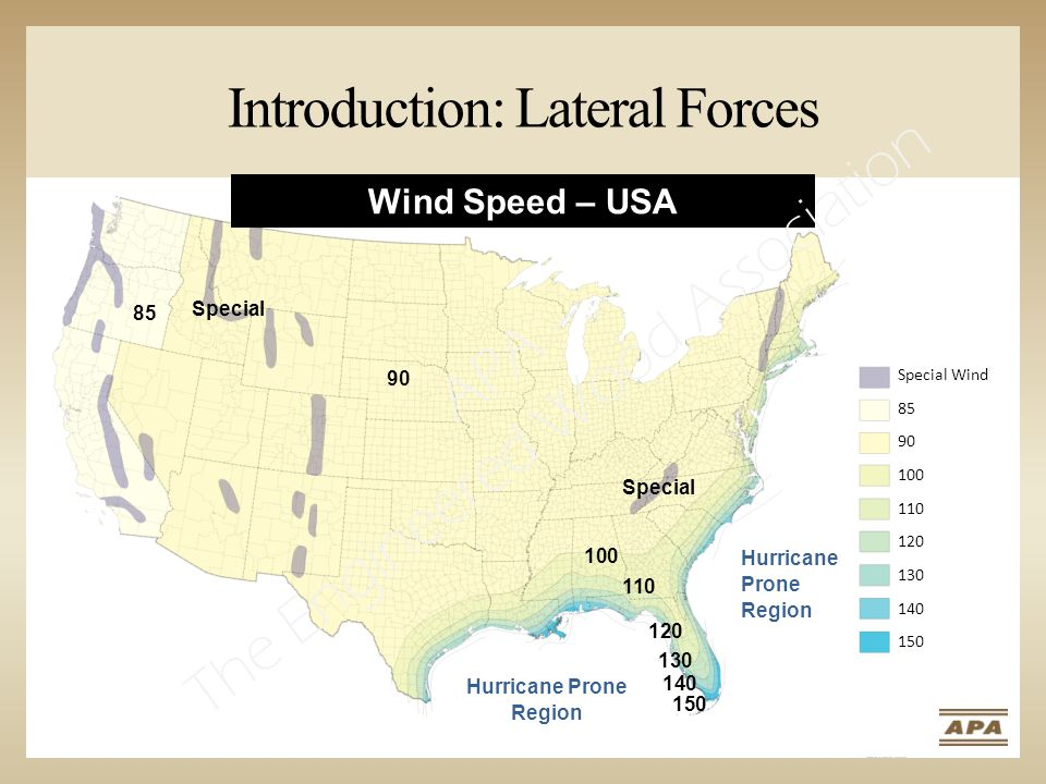 Introduction: Lateral Forces Special Wind 85 90 100 110 120 130 140 150 Wind Speed – USA 90 100 110 120 130 140 150 Special 85 Hurricane Prone Region APA – The Engineered Wood Association