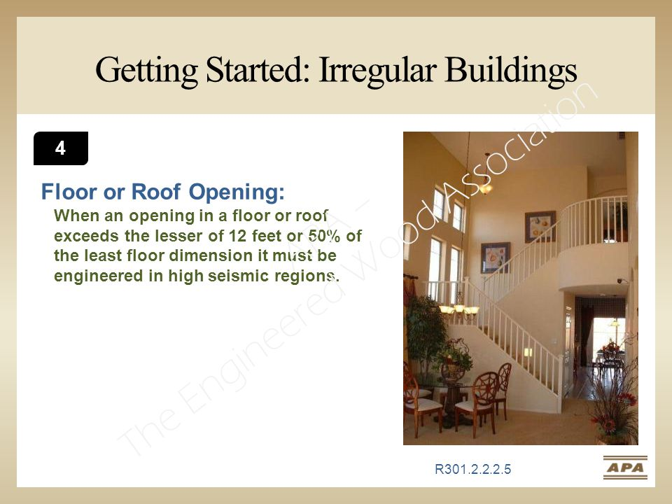 Getting Started: Irregular Buildings Floor or Roof Opening: When an opening in a floor or roof exceeds the lesser of 12 feet or 50% of the least floor dimension it must be engineered in high seismic regions.