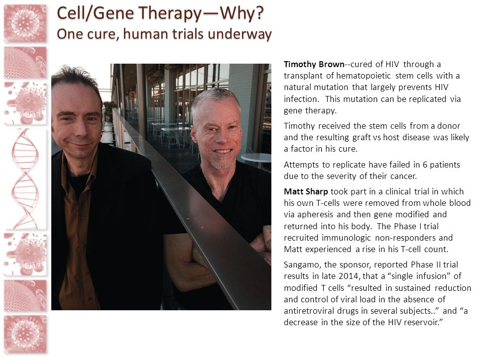 Timothy Brown--cured of HIV through a transplant of hematopoietic stem cells with a natural mutation that largely prevents HIV infection. This mutatio