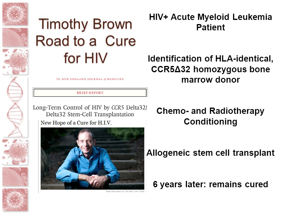 Timothy Brown Road to a Cure for HIV HIV+ Acute Myeloid Leukemia Patient Identification of HLA-identical, CCR5Δ32 homozygous bone marrow donor Chemo-