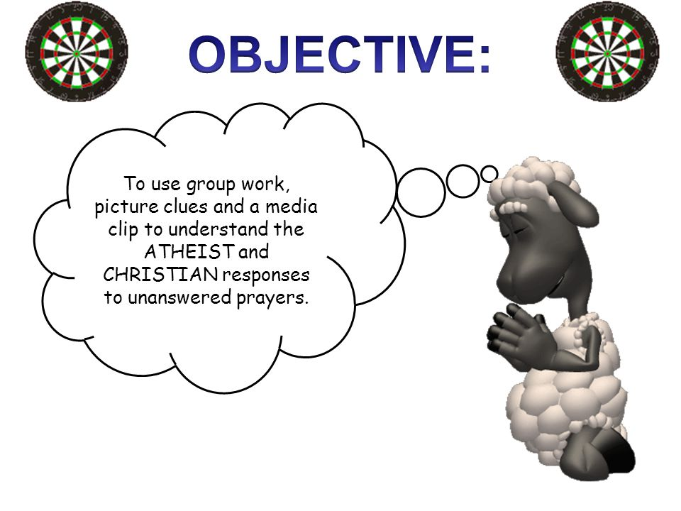 To use group work, picture clues and a media clip to understand the ATHEIST and CHRISTIAN responses to unanswered prayers.