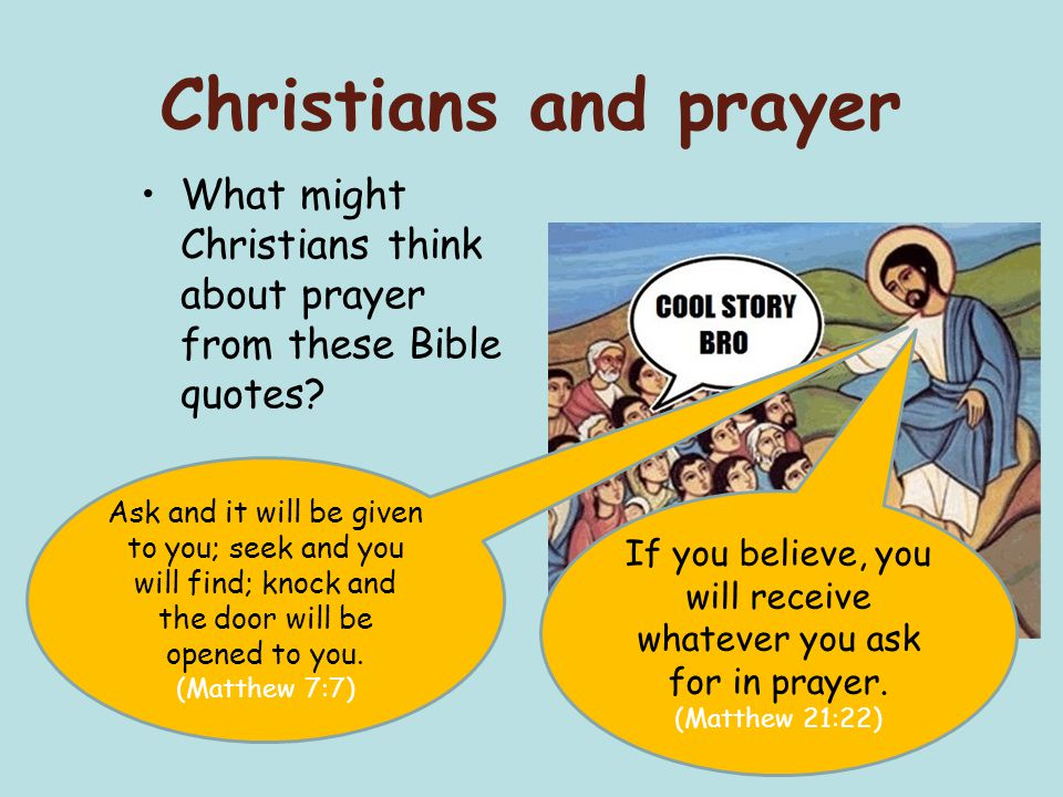 Christians and prayer What might Christians think about prayer from these Bible quotes? If you believe, you will receive whatever you ask for in praye