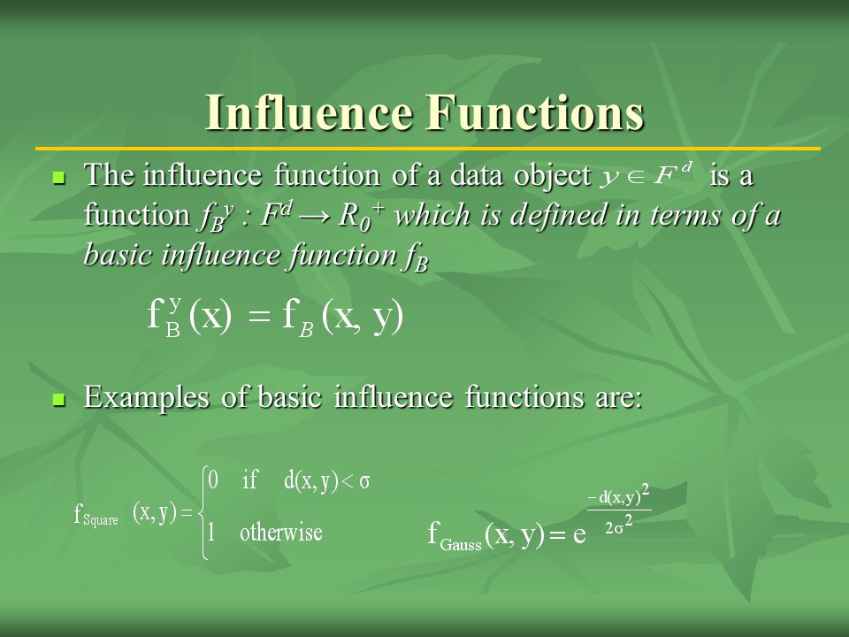 Influence Functions The influence function of a data object is a function f B y : F d → R 0 + which is defined in terms of a basic influence function f B The influence function of a data object is a function f B y : F d → R 0 + which is defined in terms of a basic influence function f B Examples of basic influence functions are: Examples of basic influence functions are: