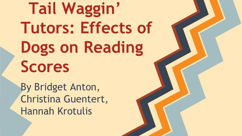 Tail Waggin' Tutors: Effects of Dogs on Reading Scores By Bridget Anton, Christina Guentert, Hannah Krotulis