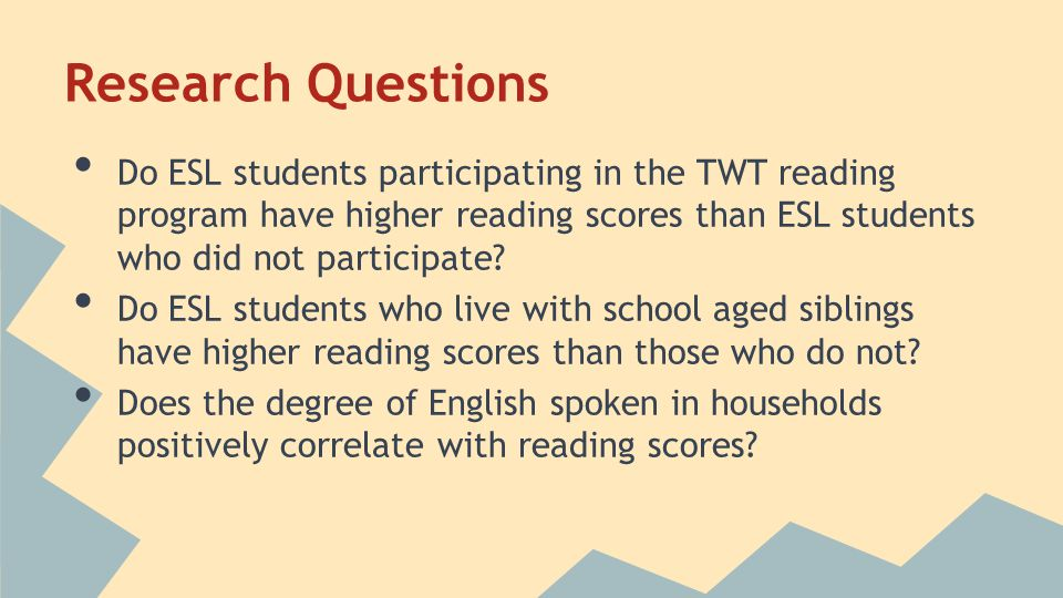 Research Questions Do ESL students participating in the TWT reading program have higher reading scores than ESL students who did not participate? Do E