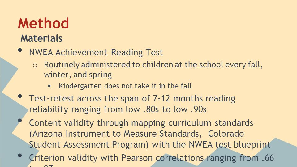 Method Materials NWEA Achievement Reading Test o Routinely administered to children at the school every fall, winter, and spring  Kindergarten does not take it in the fall Test-retest across the span of 7-12 months reading reliability ranging from low.80s to low.90s Content validity through mapping curriculum standards (Arizona Instrument to Measure Standards, Colorado Student Assessment Program) with the NWEA test blueprint Criterion validity with Pearson correlations ranging from.66 to.87