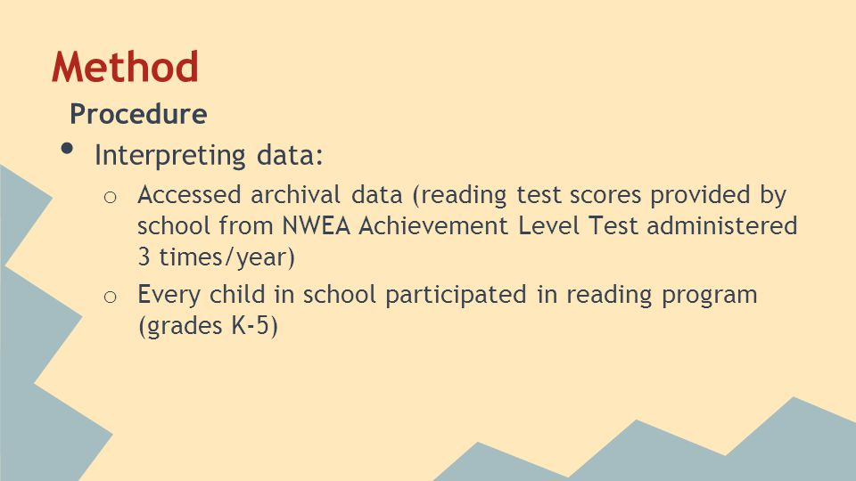Method Procedure Interpreting data: o Accessed archival data (reading test scores provided by school from NWEA Achievement Level Test administered 3 times/year) o Every child in school participated in reading program (grades K-5)