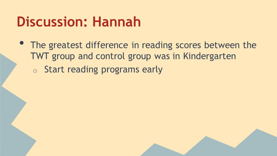 Discussion: Hannah The greatest difference in reading scores between the TWT group and control group was in Kindergarten o Start reading programs earl