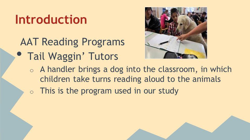 Introduction AAT Reading Programs Tail Waggin' Tutors o A handler brings a dog into the classroom, in which children take turns reading aloud to the animals o This is the program used in our study