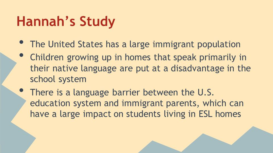 Hannah's Study The United States has a large immigrant population Children growing up in homes that speak primarily in their native language are put at a disadvantage in the school system There is a language barrier between the U.S.