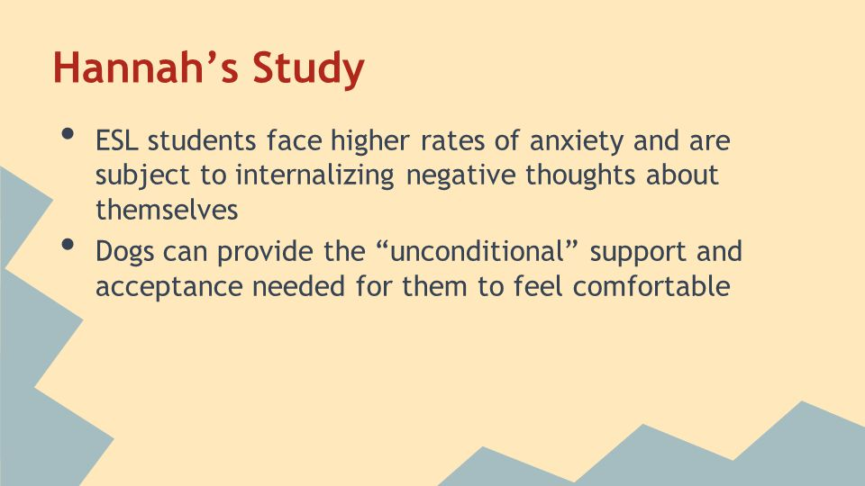 Hannah's Study ESL students face higher rates of anxiety and are subject to internalizing negative thoughts about themselves Dogs can provide the unconditional support and acceptance needed for them to feel comfortable