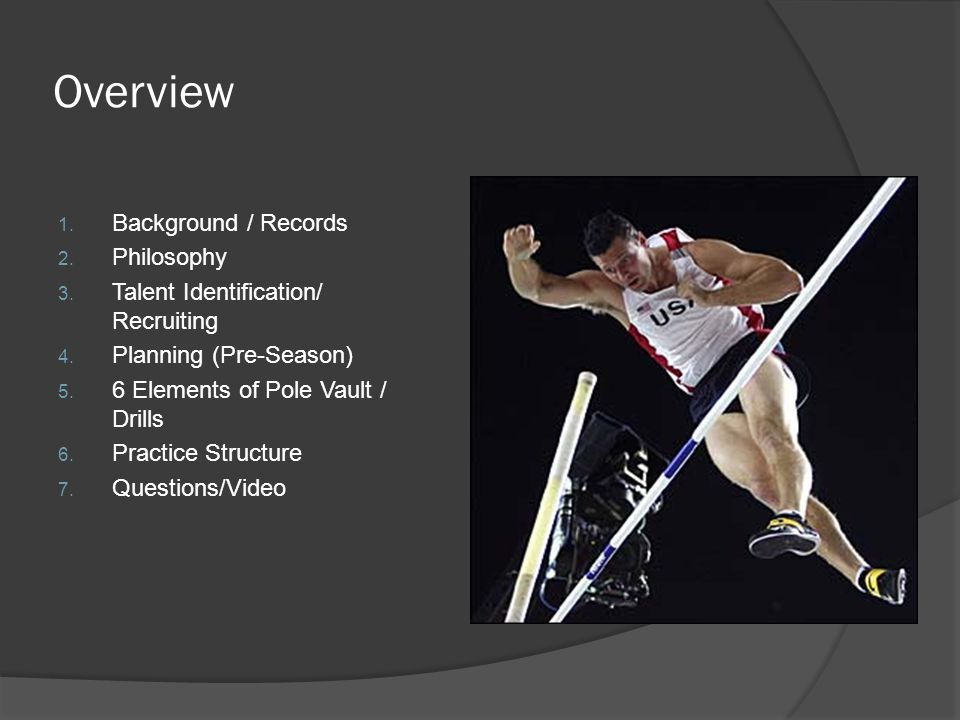 Overview 1. Background / Records 2. Philosophy 3. Talent Identification/ Recruiting 4. Planning (Pre-Season) 5. 6 Elements of Pole Vault / Drills 6. P