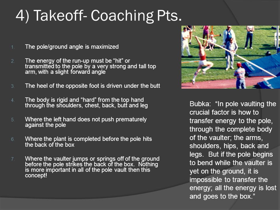 "4) Takeoff- Coaching Pts. 1. The pole/ground angle is maximized 2. The energy of the run-up must be ""hit"" or transmitted to the pole by a very strong"