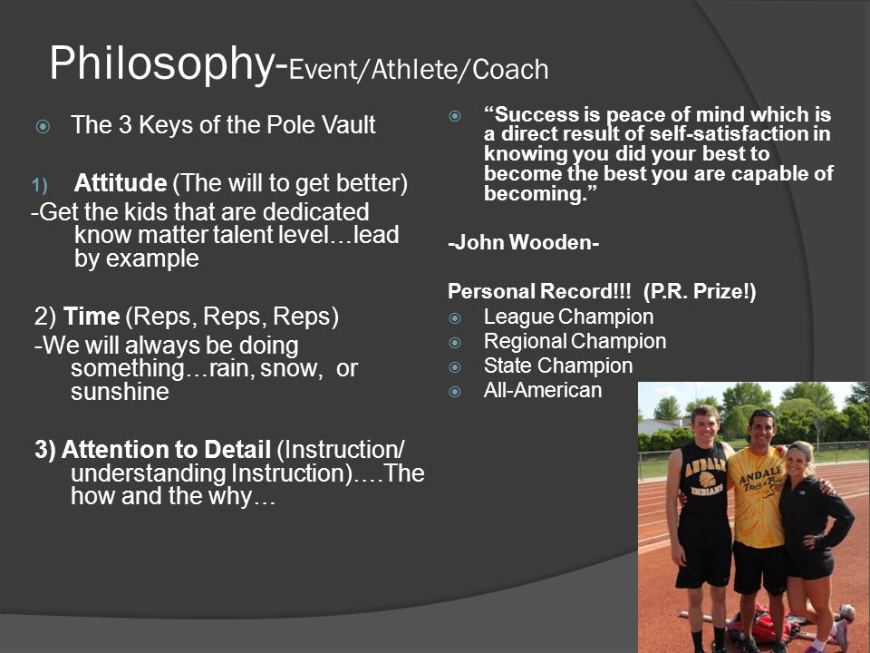 Philosophy- Event/Athlete/Coach  The 3 Keys of the Pole Vault 1) Attitude (The will to get better) -Get the kids that are dedicated know matter talen
