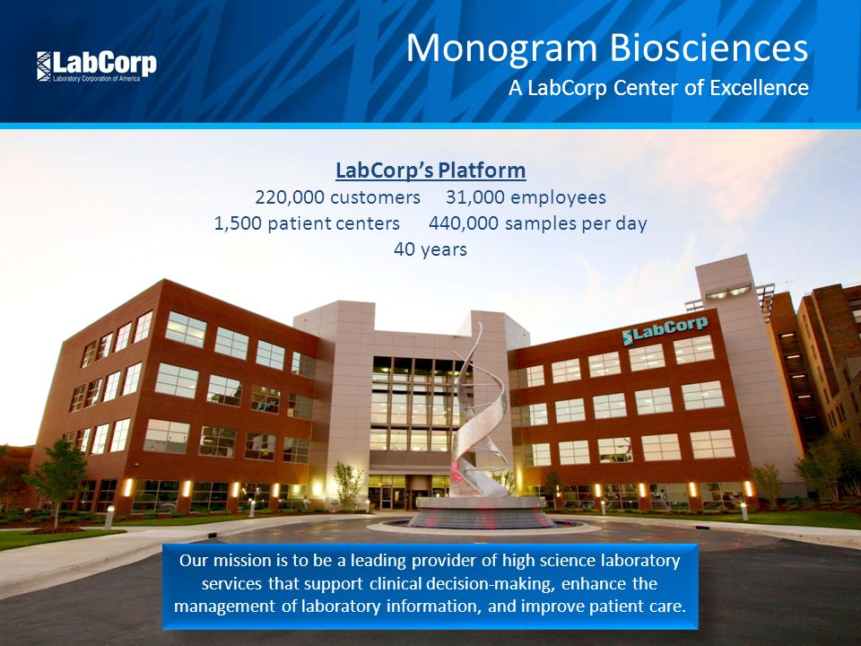Monogram Biosciences A LabCorp Center of Excellence LabCorp's Platform 220,000 customers 31,000 employees 1,500 patient centers 440,000 samples per day 40 years Our mission is to be a leading provider of high science laboratory services that support clinical decision-making, enhance the management of laboratory information, and improve patient care.