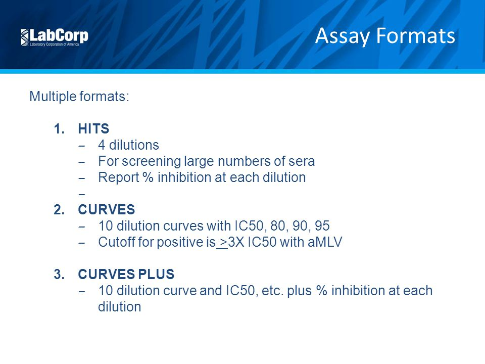 Multiple formats: 1.HITS – 4 dilutions – For screening large numbers of sera – Report % inhibition at each dilution – 2.CURVES – 10 dilution curves with IC50, 80, 90, 95 – Cutoff for positive is >3X IC50 with aMLV 3.CURVES PLUS – 10 dilution curve and IC50, etc.