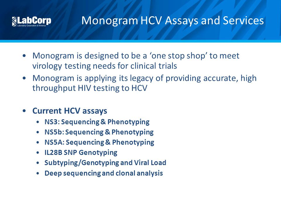 Monogram is designed to be a 'one stop shop' to meet virology testing needs for clinical trials Monogram is applying its legacy of providing accurate, high throughput HIV testing to HCV Current HCV assays NS3: Sequencing & Phenotyping NS5b: Sequencing & Phenotyping NS5A: Sequencing & Phenotyping IL28B SNP Genotyping Subtyping/Genotyping and Viral Load Deep sequencing and clonal analysis Monogram HCV Assays and Services