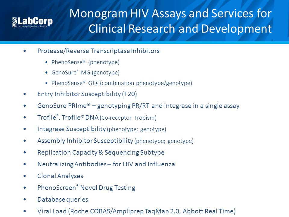 Monogram HIV Assays and Services for Clinical Research and Development Protease/Reverse Transcriptase Inhibitors PhenoSense® (phenotype) GenoSure ® MG (genotype) PhenoSense® GT≤ (combination phenotype/genotype) Entry Inhibitor Susceptibility (T20) GenoSure PRIme® – genotyping PR/RT and Integrase in a single assay Trofile ®, Trofile® DNA (Co-receptor Tropism) Integrase Susceptibility (phenotype; genotype) Assembly Inhibitor Susceptibility (phenotype; genotype) Replication Capacity & Sequencing Subtype Neutralizing Antibodies – for HIV and Influenza Clonal Analyses PhenoScreen ® Novel Drug Testing Database queries Viral Load (Roche COBAS/Ampliprep TaqMan 2.0, Abbott Real Time)