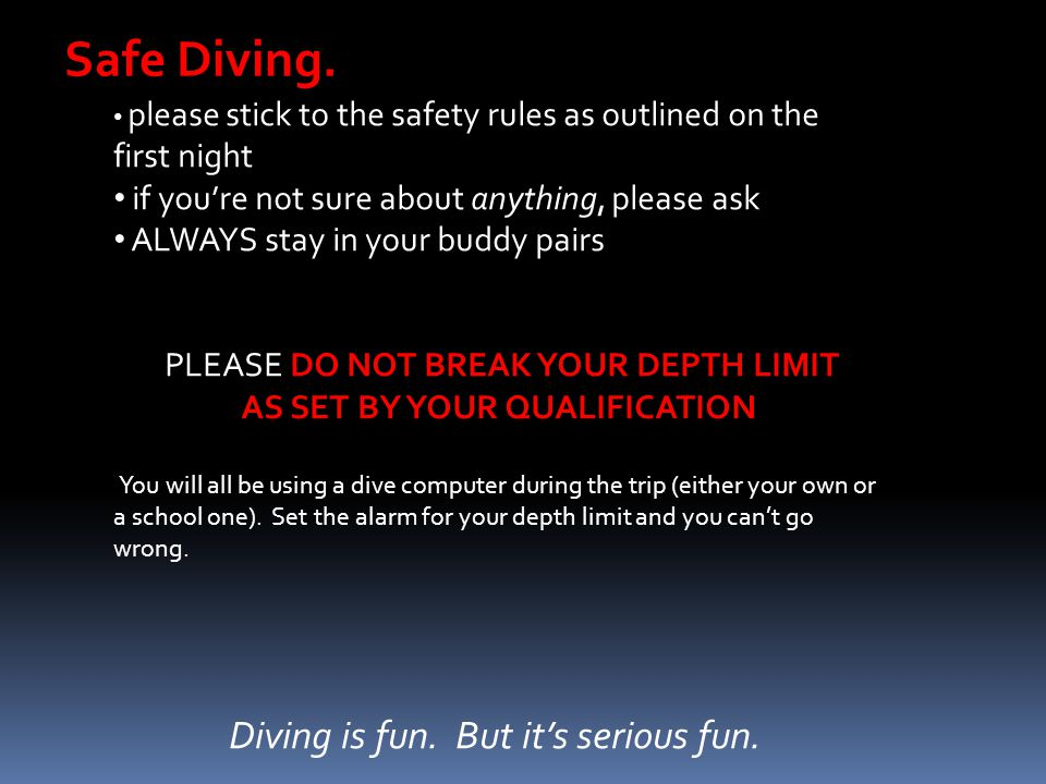 Safe Diving. please stick to the safety rules as outlined on the first night if you're not sure about anything, please ask ALWAYS stay in your buddy p