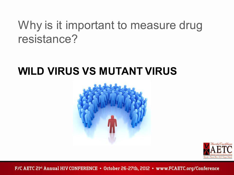 WILD VIRUS VS MUTANT VIRUS Why is it important to measure drug resistance?