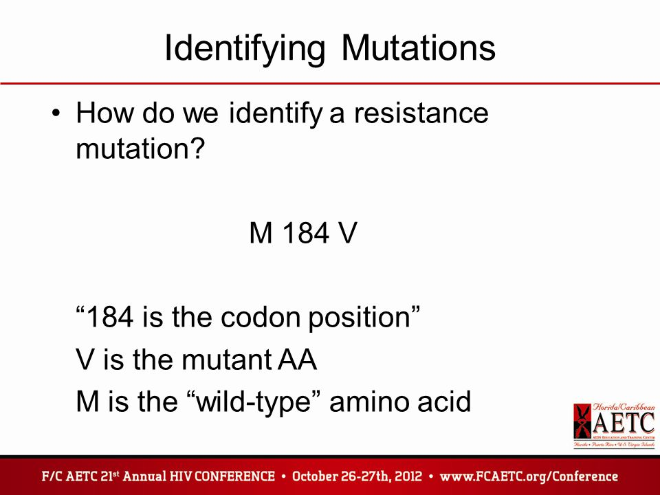 """Identifying Mutations How do we identify a resistance mutation? M 184 V """"184 is the codon position"""" V is the mutant AA M is the """"wild-type"""" amino acid"""