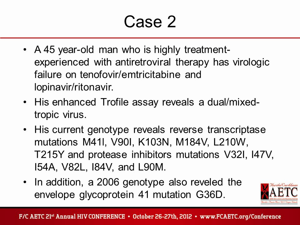 Case 2 A 45 year-old man who is highly treatment- experienced with antiretroviral therapy has virologic failure on tenofovir/emtricitabine and lopinav