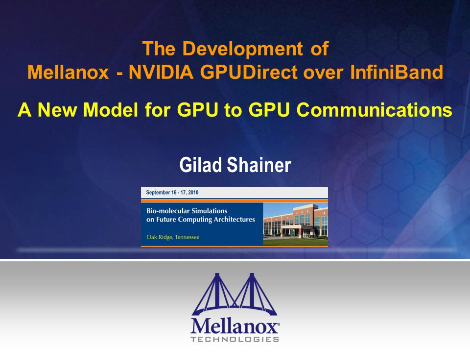The Development of Mellanox - NVIDIA GPUDirect over InfiniBand A New Model for GPU to GPU Communications Gilad Shainer