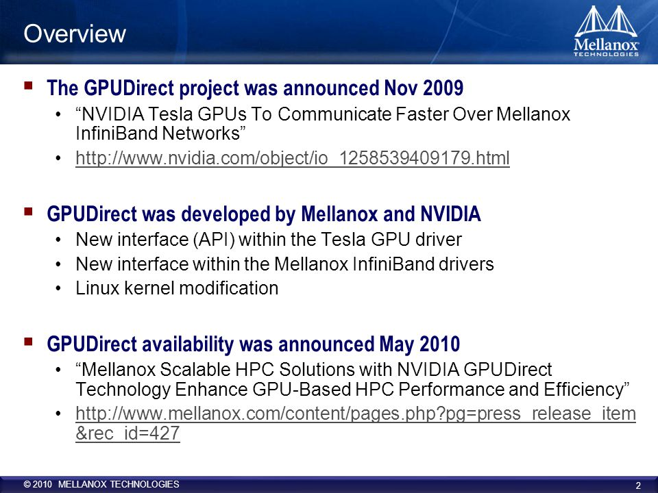 © 2010 MELLANOX TECHNOLOGIES GPUDirect Elements  Linux Kernel modifications Support for sharing pinned pages between different drivers Linux Kernel Memory Manager (MM) allows NVIDIA and Mellanox drivers to share the host memory –Provides direct access for the latter to the buffers allocated by NVIDIA CUDA library, and thus, providing Zero Copy of data and better performance  NVIDIA driver Allocated buffers by the CUDA library are managed by the NVIDIA Tesla driver Modifications to mark these pages to be shared so the Kernel MM will allows the Mellanox InfiniBand drivers to access them and use them for transportation without the need for copying or re-pinning them.