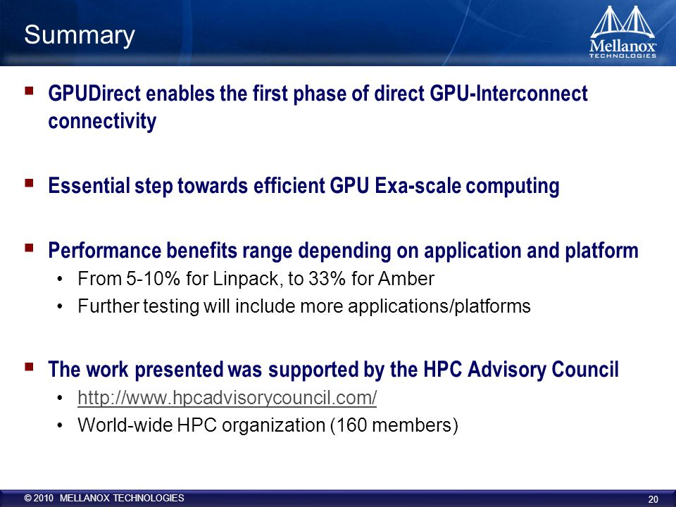 © 2010 MELLANOX TECHNOLOGIES Summary  GPUDirect enables the first phase of direct GPU-Interconnect connectivity  Essential step towards efficient GPU Exa-scale computing  Performance benefits range depending on application and platform From 5-10% for Linpack, to 33% for Amber Further testing will include more applications/platforms  The work presented was supported by the HPC Advisory Council http://www.hpcadvisorycouncil.com/ World-wide HPC organization (160 members) 20