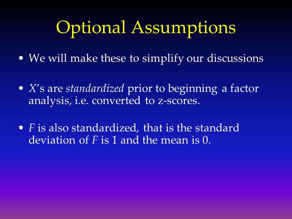 Optional Assumptions We will make these to simplify our discussions X's are standardized prior to beginning a factor analysis, i.e. converted to z-sco