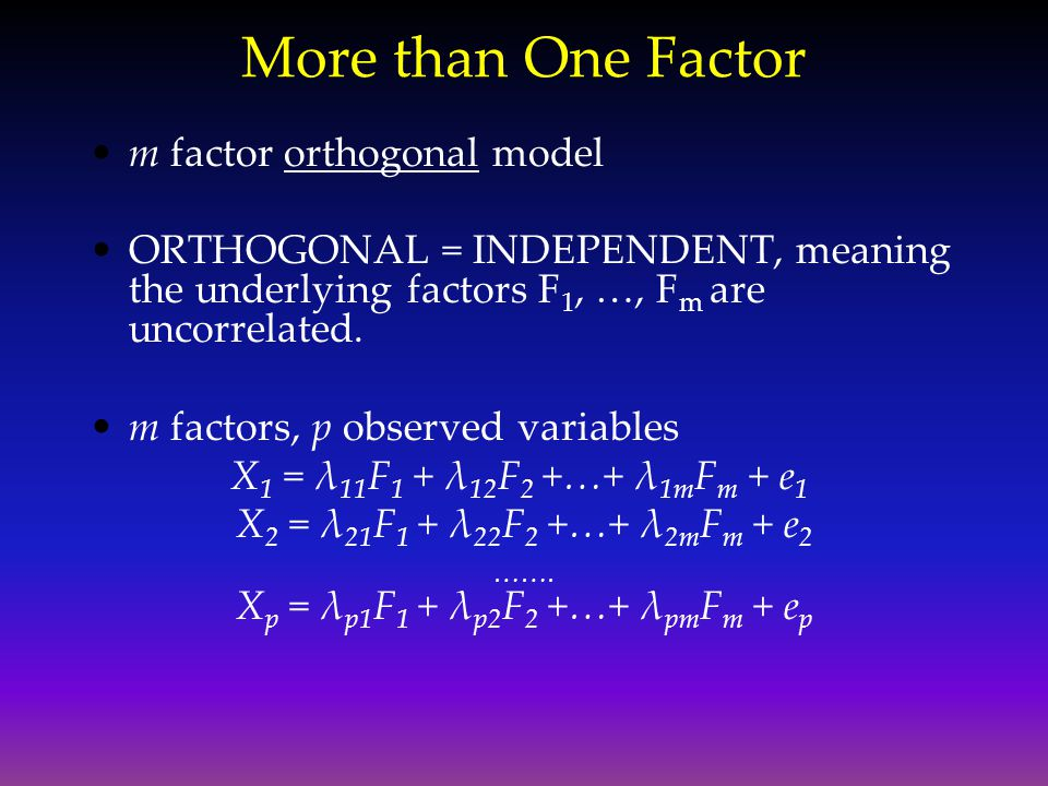 More than One Factor m factor orthogonal model ORTHOGONAL = INDEPENDENT, meaning the underlying factors F 1, …, F m are uncorrelated. m factors, p obs