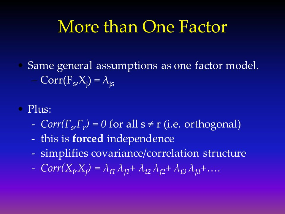 More than One Factor Same general assumptions as one factor model. –Corr(F s,X j ) = λ js Plus: - Corr(F s,F r ) = 0 for all s ≠ r (i.e. orthogonal) -