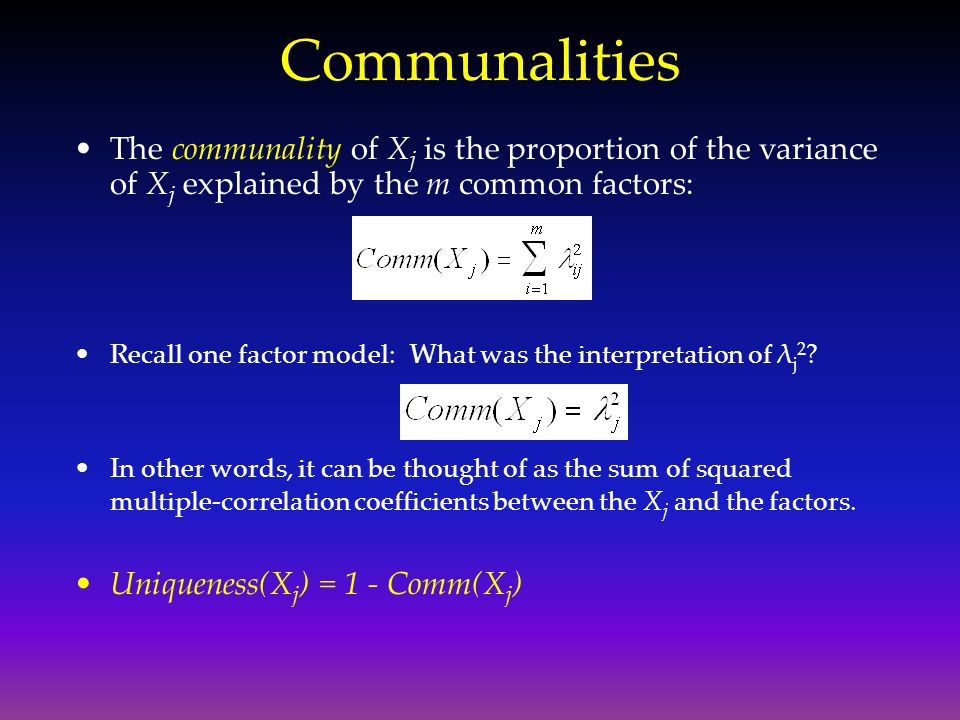 Communalities The communality of X j is the proportion of the variance of X j explained by the m common factors: Recall one factor model: What was the
