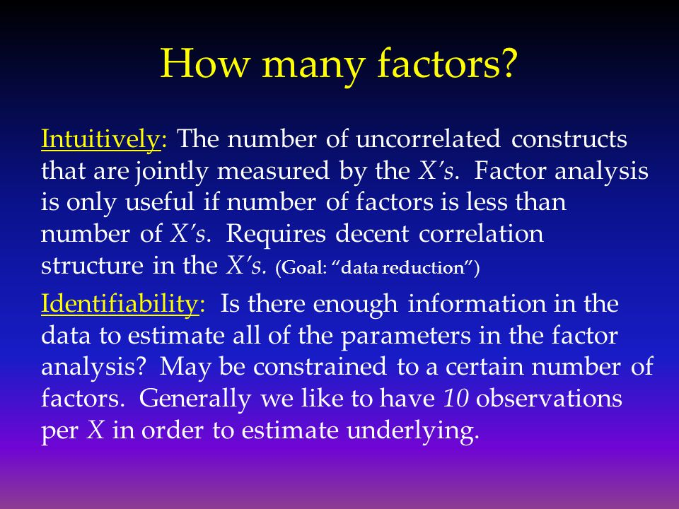 How many factors? Intuitively: The number of uncorrelated constructs that are jointly measured by the X's. Factor analysis is only useful if number of