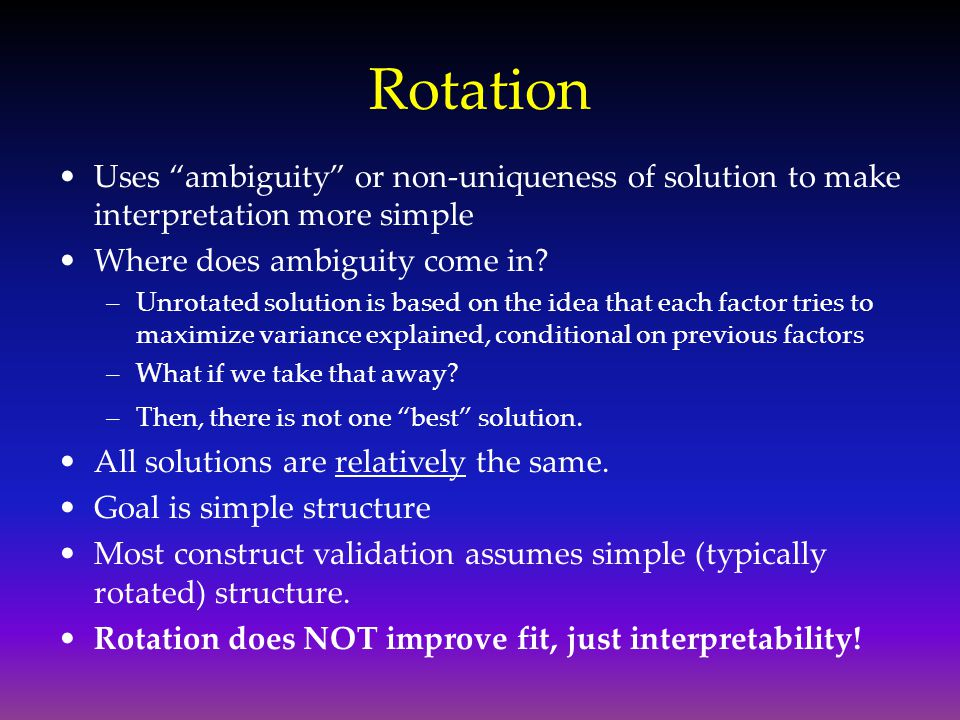 "Rotation Uses ""ambiguity"" or non-uniqueness of solution to make interpretation more simple Where does ambiguity come in? –Unrotated solution is based"
