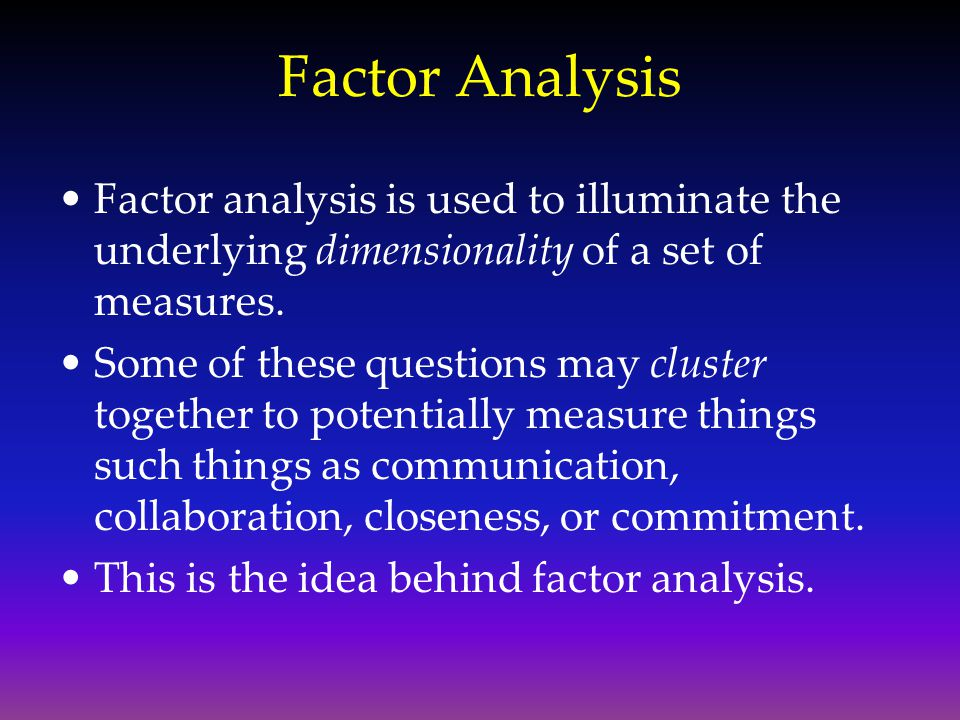 Factor Analysis Factor analysis is used to illuminate the underlying dimensionality of a set of measures. Some of these questions may cluster together