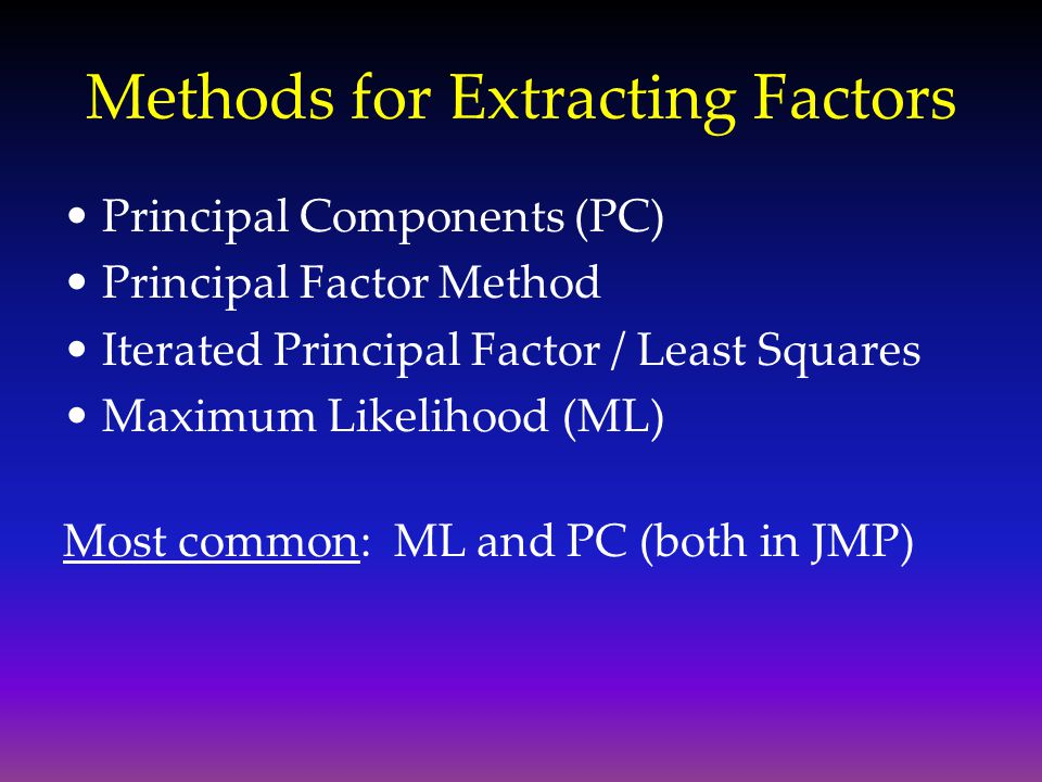 Methods for Extracting Factors Principal Components (PC) Principal Factor Method Iterated Principal Factor / Least Squares Maximum Likelihood (ML) Mos