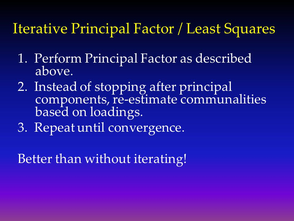 Iterative Principal Factor / Least Squares 1. Perform Principal Factor as described above. 2. Instead of stopping after principal components, re-estim