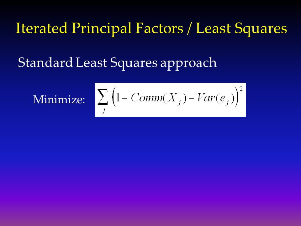 Iterated Principal Factors / Least Squares Standard Least Squares approach Minimize: