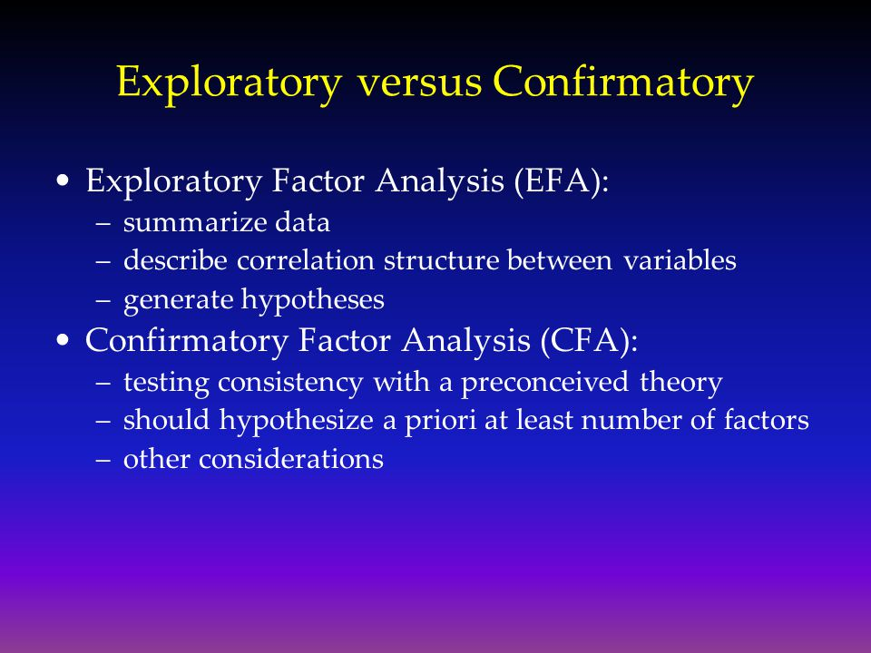 Exploratory versus Confirmatory Exploratory Factor Analysis (EFA): –summarize data –describe correlation structure between variables –generate hypothe
