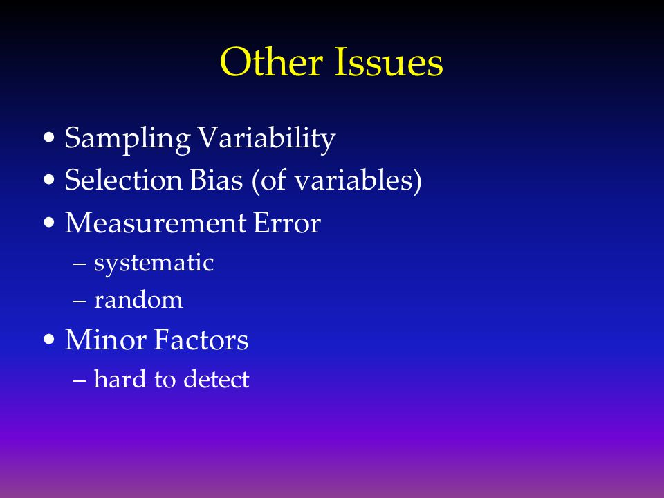 Other Issues Sampling Variability Selection Bias (of variables) Measurement Error –systematic –random Minor Factors –hard to detect