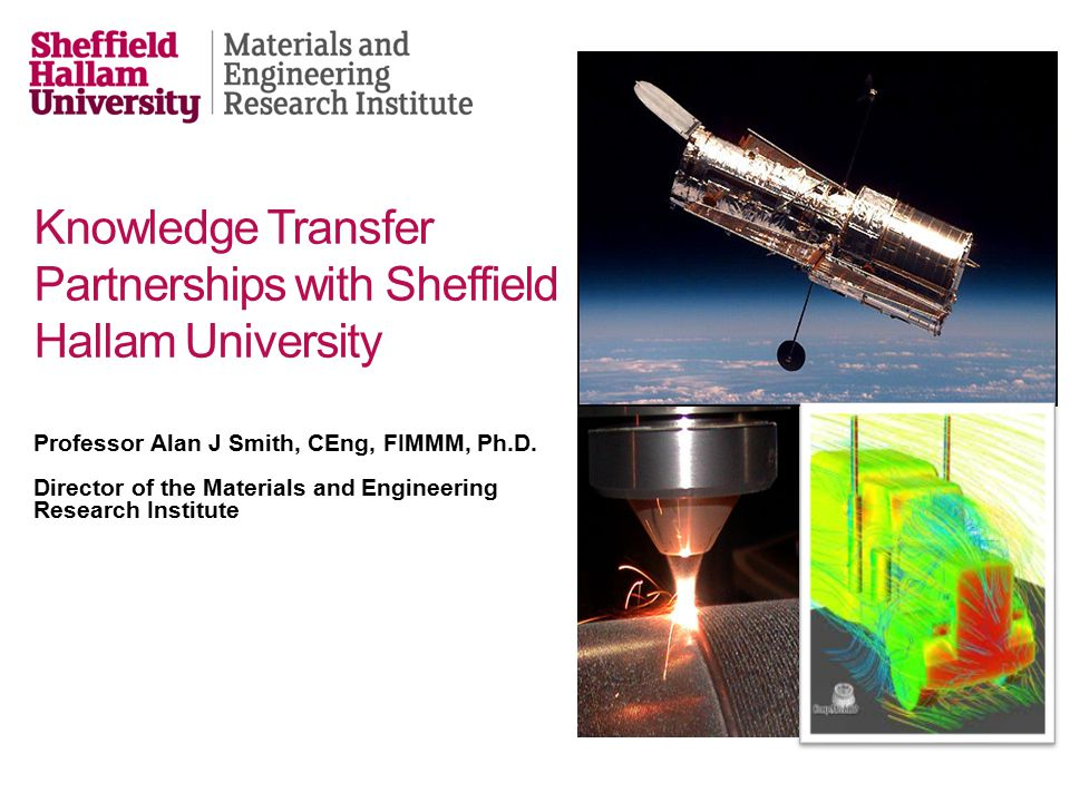Knowledge Transfer Partnerships with Sheffield Hallam University Professor Alan J Smith, CEng, FIMMM, Ph.D.