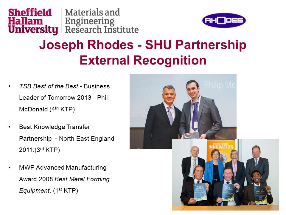 Joseph Rhodes - SHU Partnership External Recognition TSB Best of the Best - Business Leader of Tomorrow 2013 - Phil McDonald (4 th KTP) Best Knowledge Transfer Partnership - North East England 2011.(3 rd KTP) MWP Advanced Manufacturing Award 2008 Best Metal Forming Equipment.