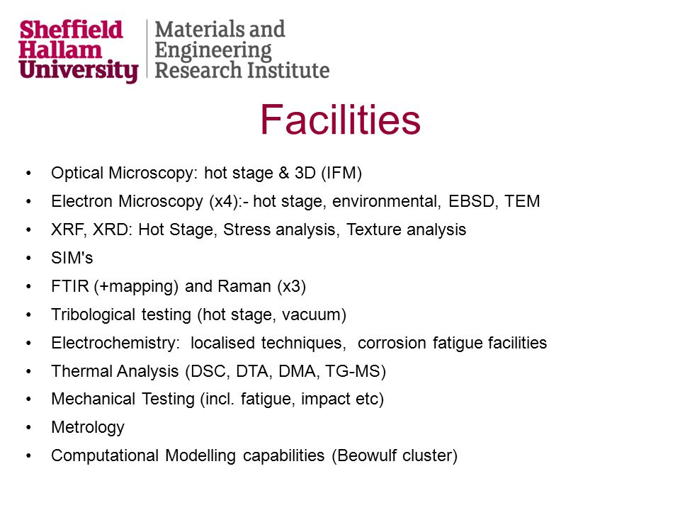 Optical Microscopy: hot stage & 3D (IFM) Electron Microscopy (x4):- hot stage, environmental, EBSD, TEM XRF, XRD: Hot Stage, Stress analysis, Texture analysis SIM s FTIR (+mapping) and Raman (x3) Tribological testing (hot stage, vacuum) Electrochemistry: localised techniques, corrosion fatigue facilities Thermal Analysis (DSC, DTA, DMA, TG-MS) Mechanical Testing (incl.