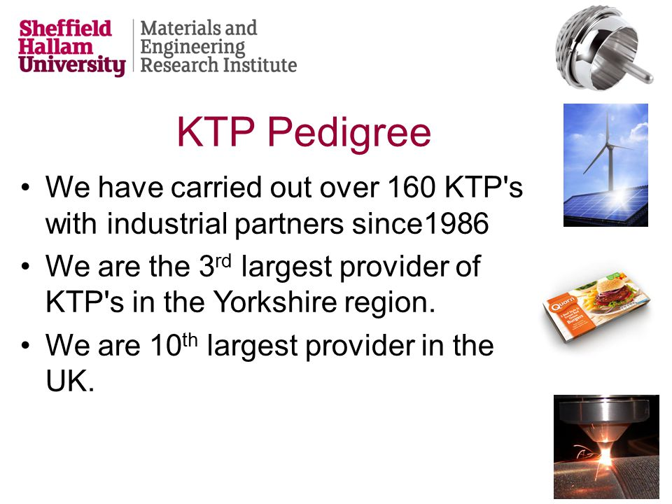 We have carried out over 160 KTP s with industrial partners since1986 We are the 3 rd largest provider of KTP s in the Yorkshire region.