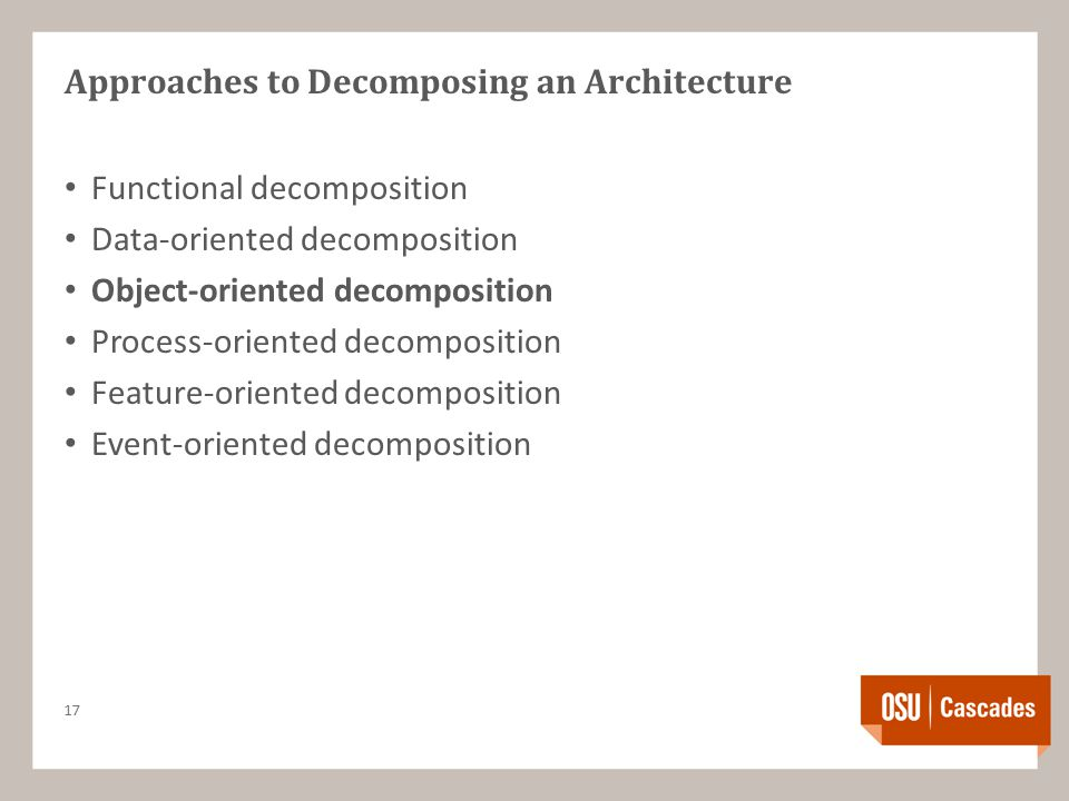 Approaches to Decomposing an Architecture Functional decomposition Data-oriented decomposition Object-oriented decomposition Process-oriented decomposition Feature-oriented decomposition Event-oriented decomposition 17