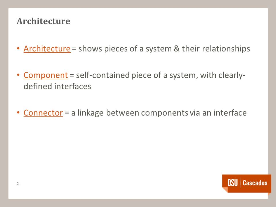 Architecture Architecture = shows pieces of a system & their relationships Component = self-contained piece of a system, with clearly- defined interfaces Connector = a linkage between components via an interface 2