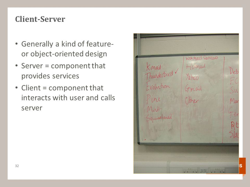Client-Server Generally a kind of feature- or object-oriented design Server = component that provides services Client = component that interacts with user and calls server 32