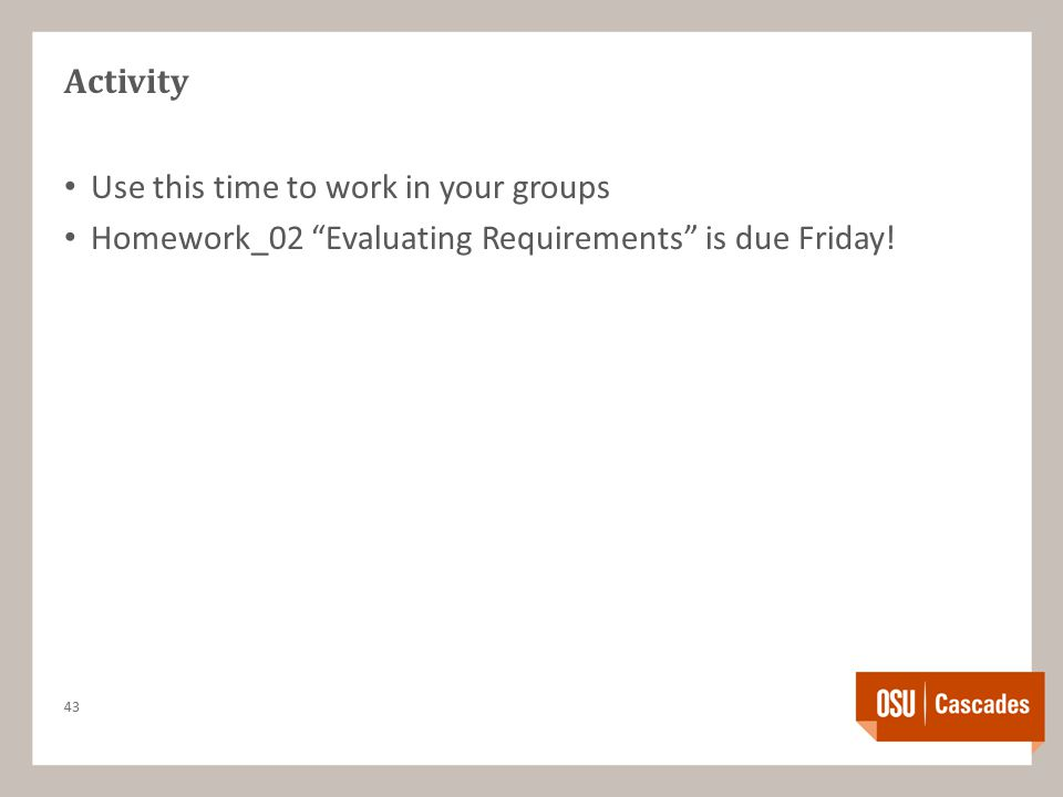 Activity Use this time to work in your groups Homework_02 Evaluating Requirements is due Friday.