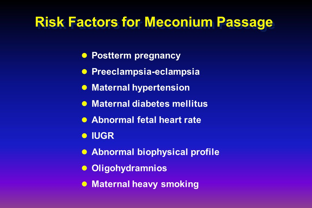 Risk Factors for Meconium Passage Postterm pregnancy Preeclampsia-eclampsia Maternal hypertension Maternal diabetes mellitus Abnormal fetal heart rate IUGR Abnormal biophysical profile Oligohydramnios Maternal heavy smoking